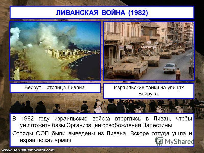 ЛИВАНСКАЯ ВОЙНА (1982) В 1982 году израильские войска вторглись в Ливан, чтобы уничтожить базы Организации освобождения Палестины. Отряды ООП были выведены из Ливана. Вскоре оттуда ушла и израильская армия. Бейрут – столица Ливана.Израильские танки н