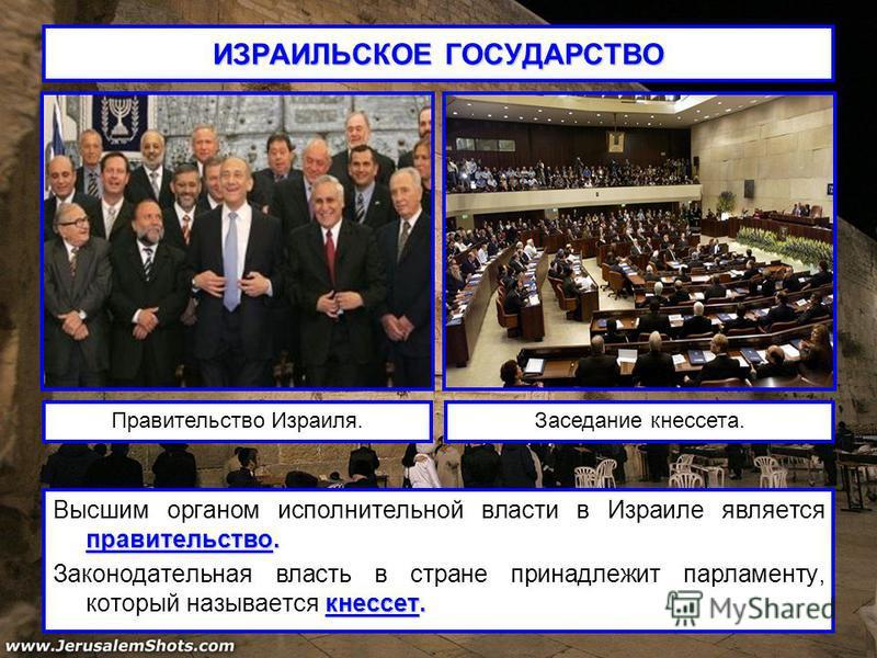 ИЗРАИЛЬСКОЕ ГОСУДАРСТВО правительство. Высшим органом исполнительной власти в Израиле является правительство. кнессет. Законодательная власть в стране принадлежит парламенту, который называется кнессет. Правительство Израиля.Заседание кнессета.