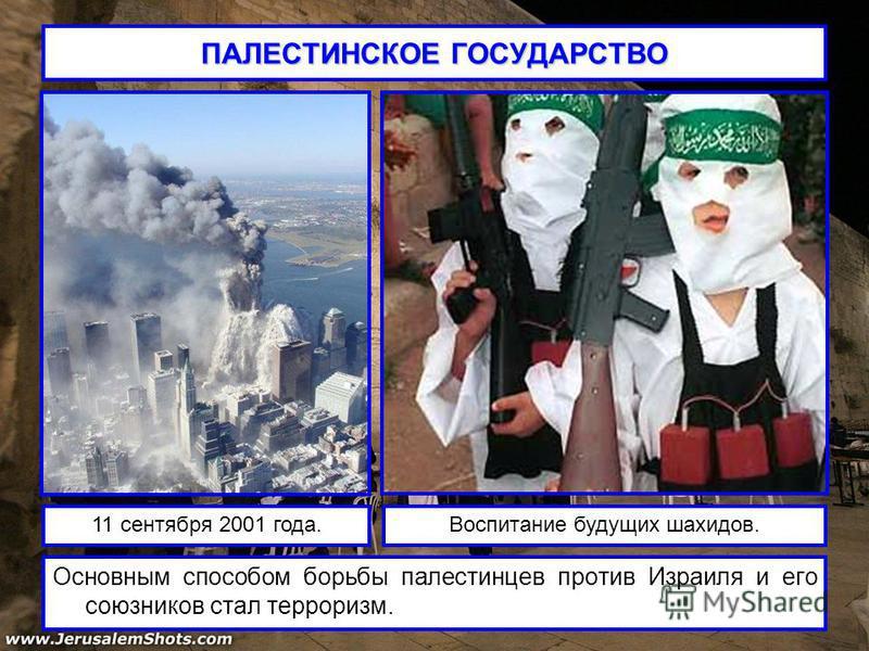 ПАЛЕСТИНСКОЕ ГОСУДАРСТВО Основным способом борьбы палестинцев против Израиля и его союзников стал терроризм. 11 сентября 2001 года.Воспитание будущих шахидов.