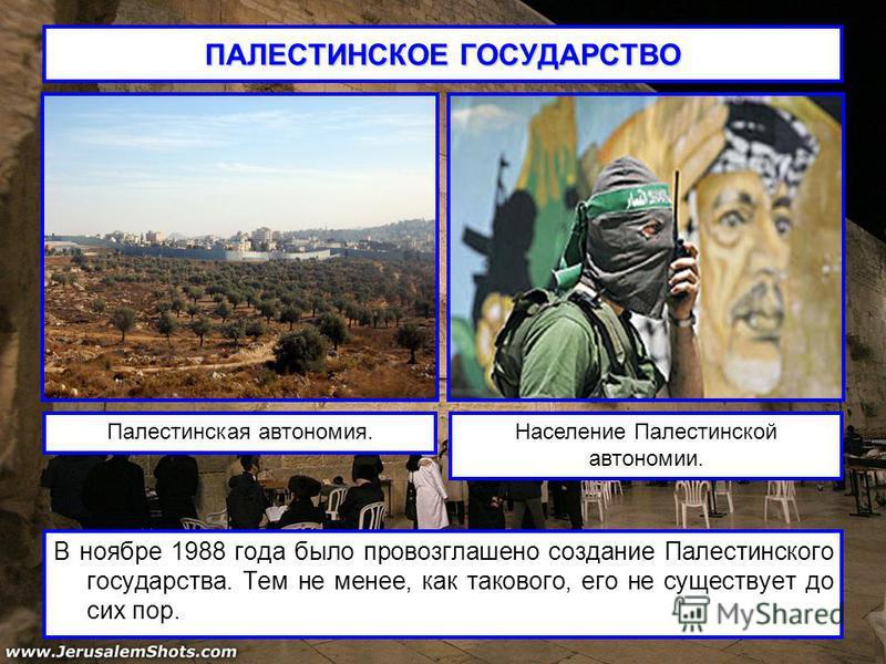 ПАЛЕСТИНСКОЕ ГОСУДАРСТВО В ноябре 1988 года было провозглашено создание Палестинского государства. Тем не менее, как такового, его не существует до сих пор. Палестинская автономия.Население Палестинской автономии.