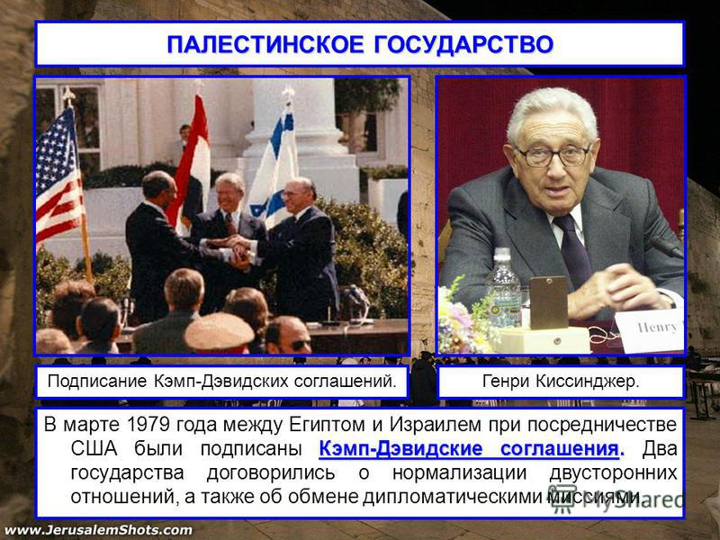ПАЛЕСТИНСКОЕ ГОСУДАРСТВО Кэмп-Дэвидские соглашения. В марте 1979 года между Египтом и Израилем при посредничестве США были подписаны Кэмп-Дэвидские соглашения. Два государства договорились о нормализации двусторонних отношений, а также об обмене дипл