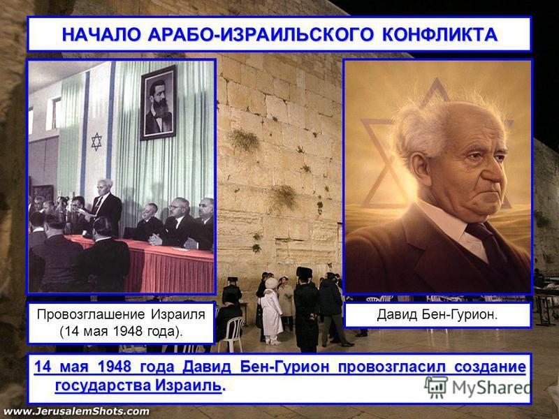 НАЧАЛО АРАБО-ИЗРАИЛЬСКОГО КОНФЛИКТА 14 мая 1948 года Давид Бен-Гурион провозгласил создание государства Израиль. Провозглашение Израиля (14 мая 1948 года). Давид Бен-Гурион.