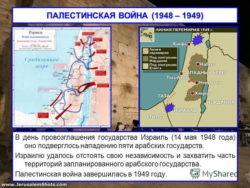 ПАЛЕСТИНСКАЯ ВОЙНА (1948 – 1949) В день провозглашения государства Израиль (14 мая 1948 года) оно подверглось нападению пяти арабских государств. Израилю удалось отстоять свою независимость и захватить часть территорий запланированного арабского госу
