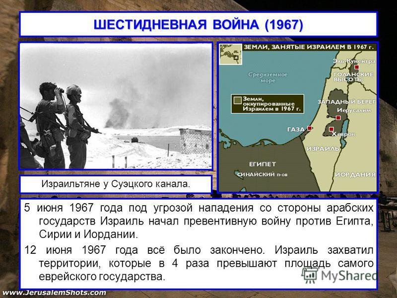 ШЕСТИДНЕВНАЯ ВОЙНА (1967) 5 июня 1967 года под угрозой нападения со стороны арабских государств Израиль начал превентивную войну против Египта, Сирии и Иордании. 12 июня 1967 года всё было закончено. Израиль захватил территории, которые в 4 раза прев