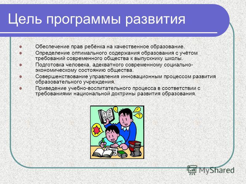 Цель программы развития Обеспечение прав ребёнка на качественное образование. Определение оптимального содержания образования с учётом требований современного общества к выпускнику школы. Подготовка человека, адекватного современному социально- эконо
