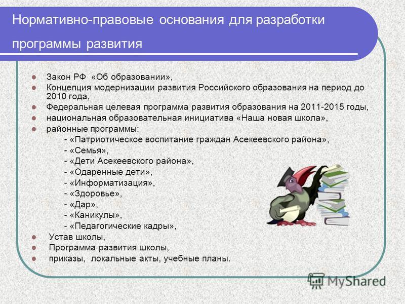 Нормативно-правовые основания для разработки программы развития Закон РФ «Об образовании», Концепция модернизации развития Российского образования на период до 2010 года, Федеральная целевая программа развития образования на 2011-2015 годы, националь