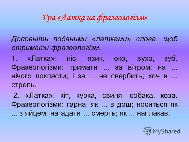 Гра «Латка на фразеологізм» Доповніть поданими «латками» слова, щоб отримати фразеологізм. 1. «Латка»: ніс, язик, око, вухо, зуб. Фразеологізми: тримати... за вітром; на... нічого покласти; і за... не свербить; хоч в... стрель. 2. «Латка»: кіт, курк