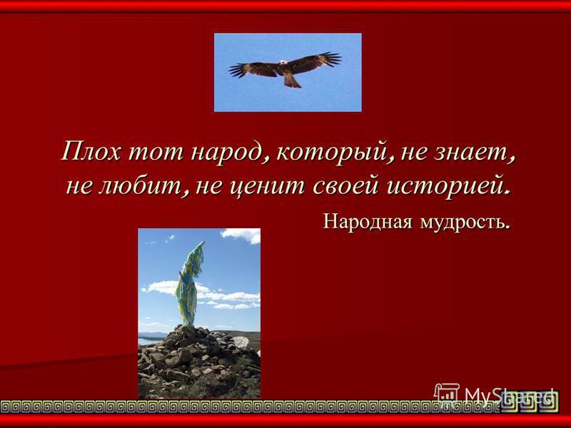 Плох тот народ, который, не знает, не любит, не ценит своей историей. Народная мудрость.