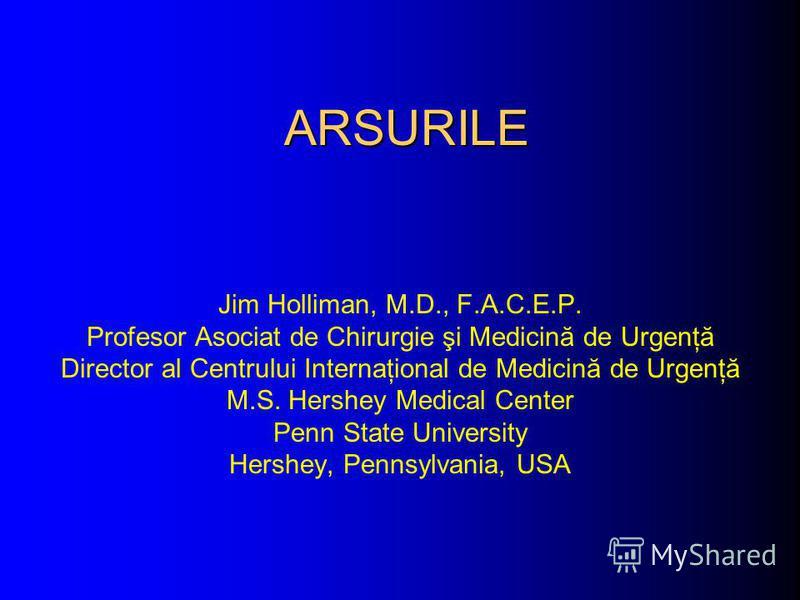 ARSURILE Jim Holliman, M.D., F.A.C.E.P. Profesor Asociat de Chirurgie şi Medicină de Urgenţă Director al Centrului Internaţional de Medicină de Urgenţă M.S. Hershey Medical Center Penn State University Hershey, Pennsylvania, USA