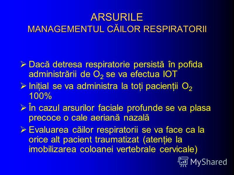 ARSURILE MANAGEMENTUL CĂILOR RESPIRATORII Dacă detresa respiratorie persistă în pofida administrării de O 2 se va efectua IOT Iniţial se va administra la toţi pacienţii O 2 100% În cazul arsurilor faciale profunde se va plasa precoce o cale aeriană n