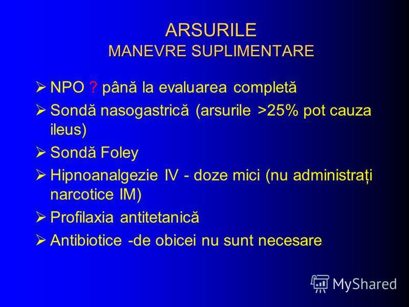 ARSURILE MANEVRE SUPLIMENTARE NPO ? până la evaluarea completă Sondă nasogastrică (arsurile >25% pot cauza ileus) Sondă Foley Hipnoanalgezie IV - doze mici (nu administraţi narcotice IM) Profilaxia antitetanică Antibiotice -de obicei nu sunt necesare