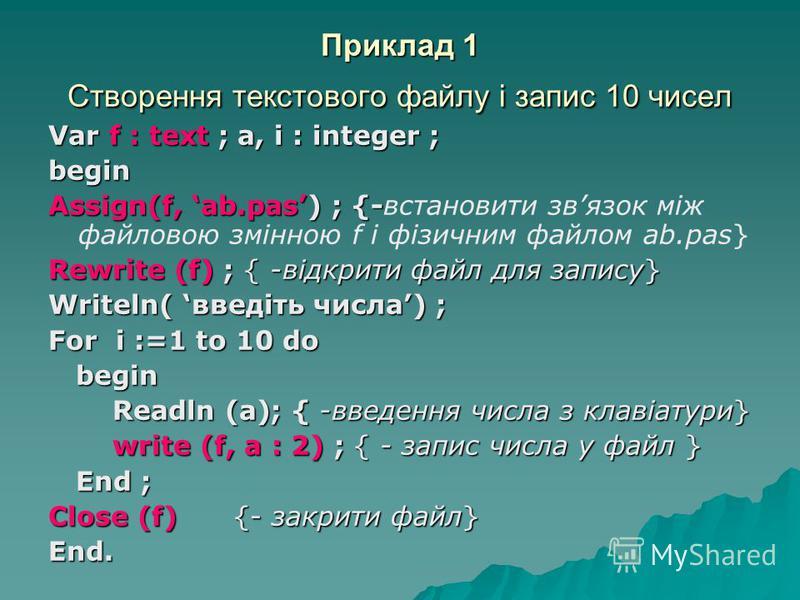 Приклад 1 Створення текстового файлу і запис 10 чисел Var f : text ; a, i : integer ; begin Assign(f, ab.pas) ; {- Assign(f, ab.pas) ; {-встановити звязок між файловою змінною f і фізичним файлом ab.pas} Rewrite (f) ; { -відкрити файл для запису} Wri