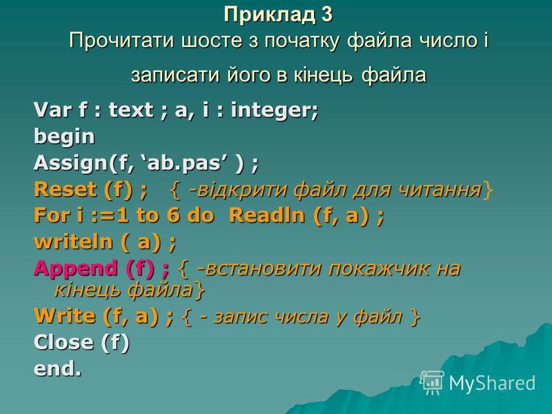 Приклад 3 Прочитати шосте з початку файла число і записати його в кінець файла Var f : text ; a, i : integer; begin Assign(f, ab.pas ) ; Reset (f) ; { -відкрити файл для читання Reset (f) ; { -відкрити файл для читання} For i :=1 to 6 do Readln (f, a