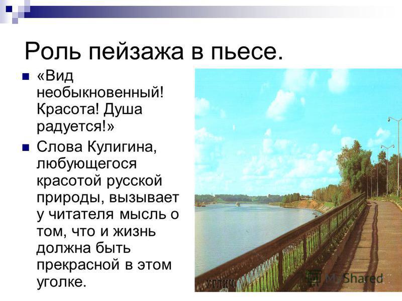 Роль пейзажа в пьесе. «Вид необыкновенный! Красота! Душа радуется!» Слова Кулигина, любующегося красотой русской природы, вызывает у читателя мысль о том, что и жизнь должна быть прекрасной в этом уголке.