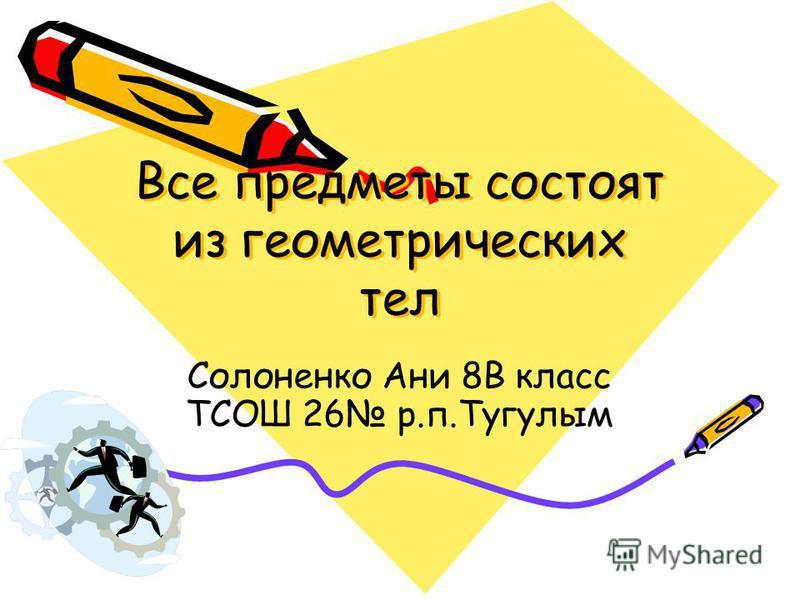 Все предметы состоят из геометрических тел Все предметы состоят из геометрических тел Солоненко Ани 8В класс ТСОШ 26 р.п.Тугулым