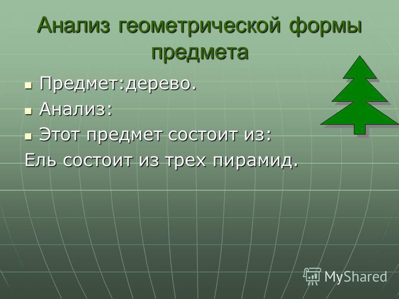 Анализ геометрической формы предмета Предмет:дерево. Анализ: Этот предмет состоит из: Ель состоит из трех пирамид.
