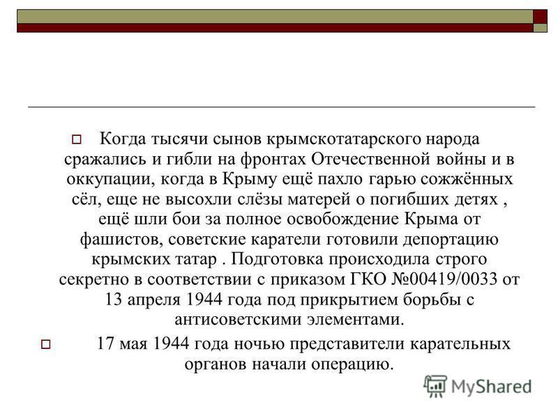 Как это было. В годы Отечественной войны из Крыма были депортированы немцы, ингуши, чеченцы, балкарцы, карачаевцы, крымские татары. Эти народы в полной мере испытали все ужасы войны. Из крымских татар 40 тысяч ушли на фронт, фашисты сожгли более 80 к