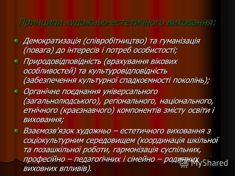 Принципи художньо-естетичного виховання: Демократизація (співробітництво) та гуманізація (повага) до інтересів і потреб особистості; Природовідповідність (врахування вікових особливостей) та культуровідповідність (забезпечення культурної спадкоємност