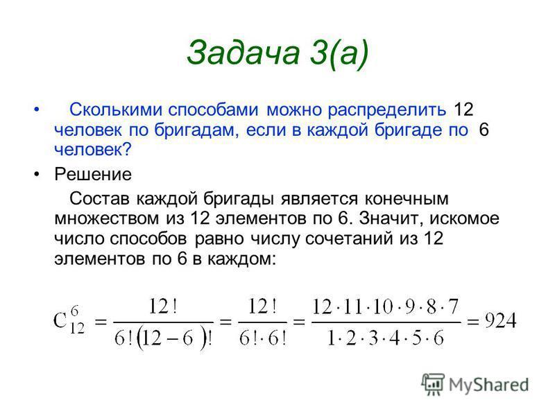 Задача 3(а) Сколькими способами можно распределить 12 человек по бригадам, если в каждой бригаде по 6 человек? Решение Состав каждой бригады является конечным множеством из 12 элементов по 6. Значит, искомое число способов равно числу сочетаний из 12