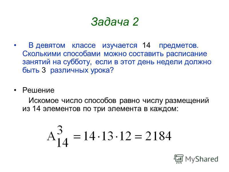 Задача 2 В девятом классе изучается 14 предметов. Сколькими способами можно составить расписание занятий на субботу, если в этот день недели должно быть 3 различных урока? Решение Искомое число способов равно числу размещений из 14 элементов по три э