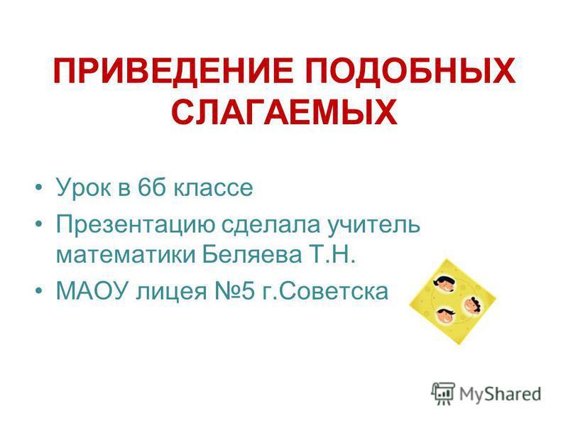ПРИВЕДЕНИЕ ПОДОБНЫХ СЛАГАЕМЫХ Урок в 6 б классе Презентацию сделала учитель математики Беляева Т.Н. МАОУ лицея 5 г.Советска