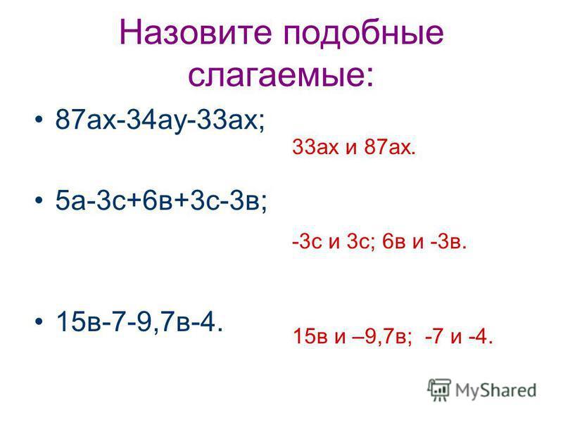 Назовите подобные слагаемые: 87 ах-34 ау-33 ах; 5 а-3 с+6 в+3 с-3 в; 15 в-7-9,7 в-4. 33 ах и 87 ах. -3 с и 3 с; 6 в и -3 в. 15 в и –9,7 в; -7 и -4.