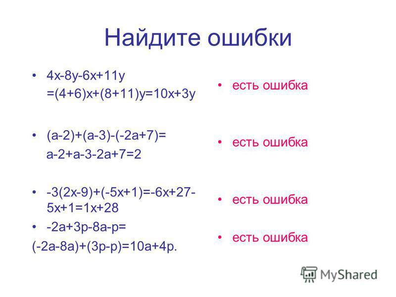 Найдите ошибки 4 х-8 у-6 х+11 у =(4+6)х+(8+11)у=10 х+3 у (а-2)+(а-3)-(-2 а+7)= а-2+а-3-2 а+7=2 -3(2 х-9)+(-5 х+1)=-6 х+27- 5 х+1=1 х+28 -2 а+3 р-8 а-р= (-2 а-8 а)+(3 р-р)=10 а+4 р. есть ошибка
