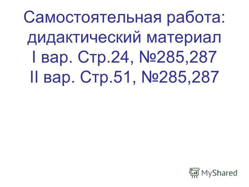Самостоятельная работа: дидактический материал I вар. Стр.24, 285,287 II вар. Стр.51, 285,287
