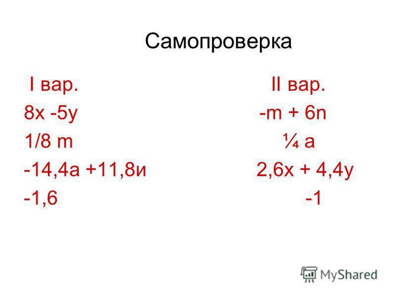 Самопроверка I вар. II вар. 8x -5y -m + 6n 1/8 m ¼ a -14,4a +11,8 и 2,6x + 4,4y -1,6 -1