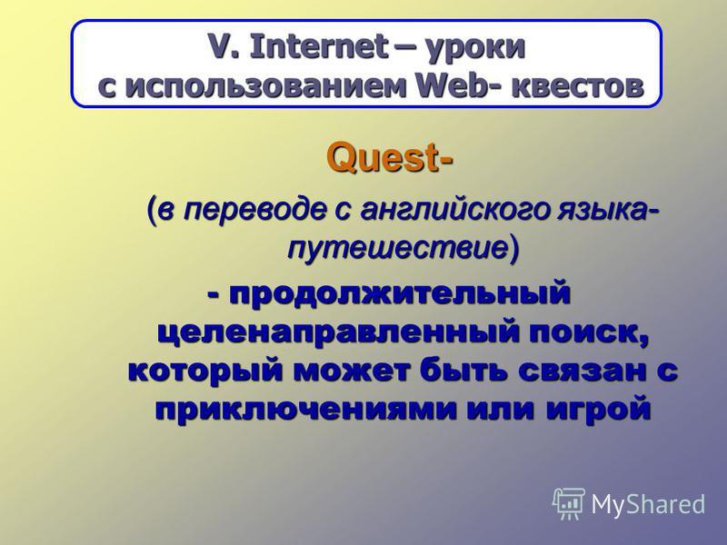 Quest- (в переводе с английского языка- путешествие) (в переводе с английского языка- путешествие) - продолжительный целенаправленный поиск, который может быть связан с приключениями или игрой V. Internet – уроки с использованием Web- квестов