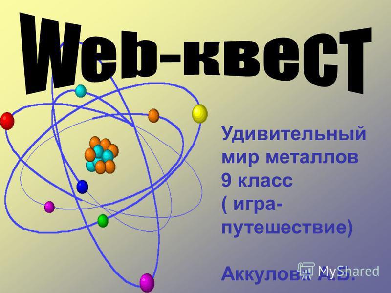 Удивительный мир металлов 9 класс ( игра- путешествие) Аккулова А.Б.