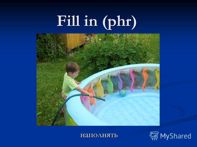 Fill in (phr) наполнять