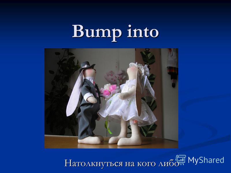 Bump into Натолкнуться на кого либо