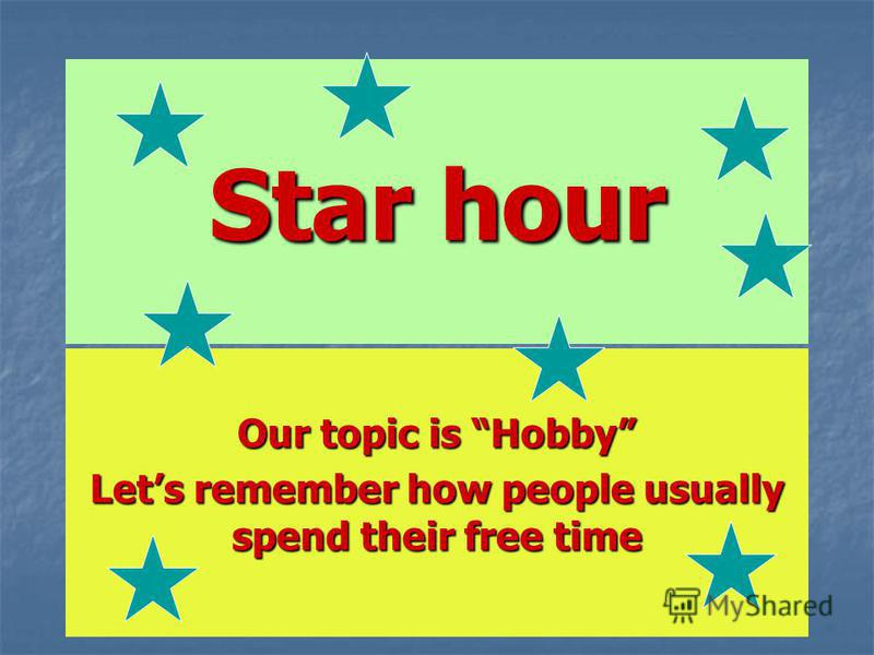 Star hour Our topic is Hobby Lets remember how people usually spend their free time