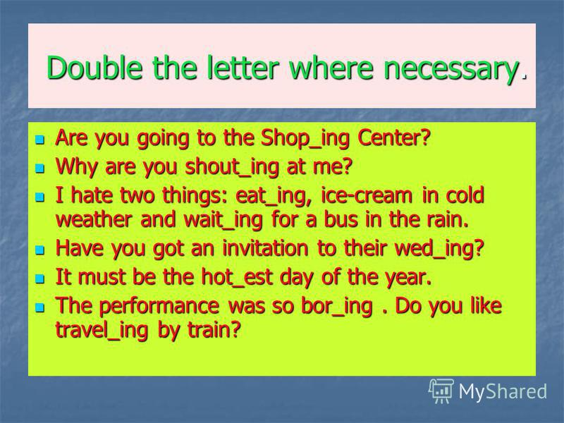 Double the letter where necessary. Are you going to the Shop_ing Center? Are you going to the Shop_ing Center? Why are you shout_ing at me? Why are you shout_ing at me? I hate two things: eat_ing, ice-cream in cold weather and wait_ing for a bus in t