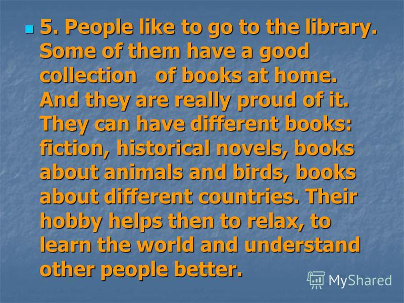 5. People like to go to the library. Some of them have a good collection of books at home. And they are really proud of it. They can have different books: fiction, historical novels, books about animals and birds, books about different countries. The
