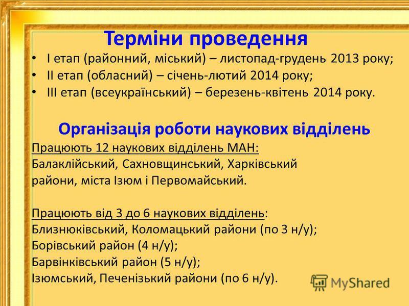 Терміни проведення І етап (районний, міський) – листопад-грудень 2013 року; ІІ етап (обласний) – січень-лютий 2014 року; ІІІ етап (всеукраїнський) – березень-квітень 2014 року. Організація роботи наукових відділень Працюють 12 наукових відділень МАН: