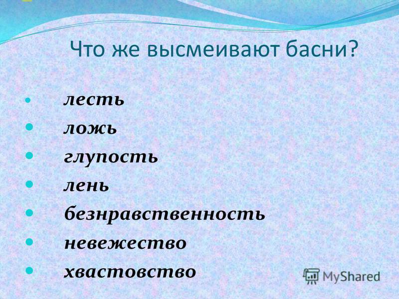 Что же высмеивают басни? лесть ложь глупость лень безнравственность невежество хвастовство «ru»ru