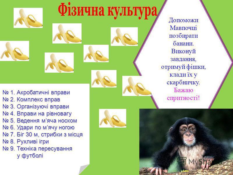 Допоможи Мавпочці позбирати банани. Виконуй завдання, отримуй фішки, клади їх у скарбничку. Бажаю спритності! 1. Акробатичні вправи 1. Акробатичні вправи 2. Комплекс вправ 2. Комплекс вправ 3. Організуючі вправи 3. Організуючі вправи 4. Вправи на рів