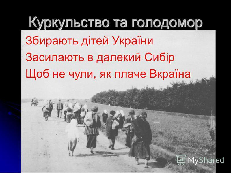 Куркульство та голодомор Збирають дітей України Засилають в далекий Сибір Щоб не чули, як плаче Вкраїна