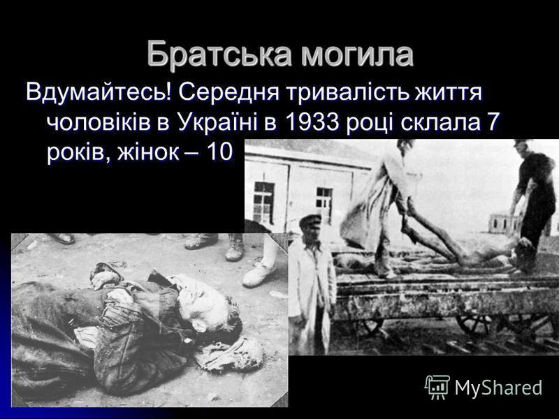 Братська могила Вдумайтесь! Середня тривалість життя чоловіків в Україні в 1933 році склала 7 років, жінок – 10