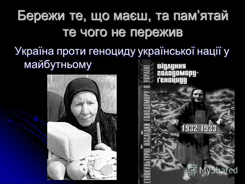 Бережи те, що маєш, та памятай те чого не пережив Україна проти геноциду української нації у майбутньому
