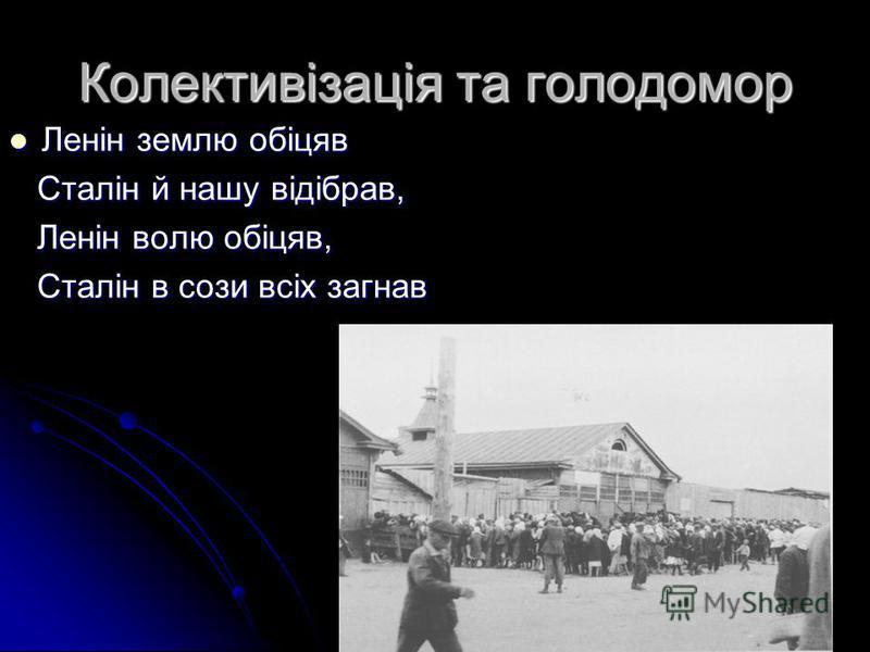 Колективізація та голодомор Ленін землю обіцяв Ленін землю обіцяв Сталін й нашу відібрав, Сталін й нашу відібрав, Ленін волю обіцяв, Ленін волю обіцяв, Сталін в сози всіх загнав Сталін в сози всіх загнав