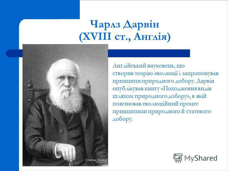 Чарлз Дарвін (XVIII ст., Англія) Англійський науковець, що створив теорію еволюції і запропонував принципи природного добору. Дарвін опублікував книгу «Походження видів шляхом природного добору», в якій пояснював еволюційний процес принципами природн