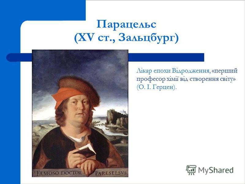 Парацельс (XV ст., Зальцбург) Лікар епохи Відродження, «перший професор хімії від створення світу» (О. І. Герцен).