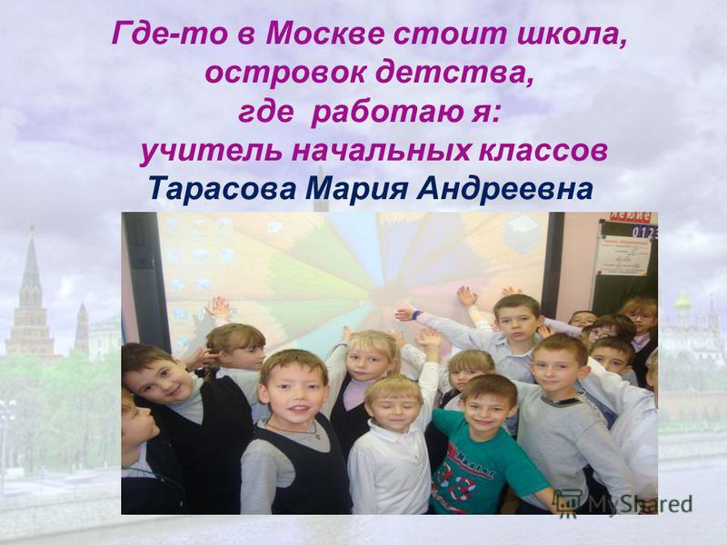 Где-то в Москве стоит школа, островок детства, где работаю я: учитель начальных классов Тарасова Мария Андреевна