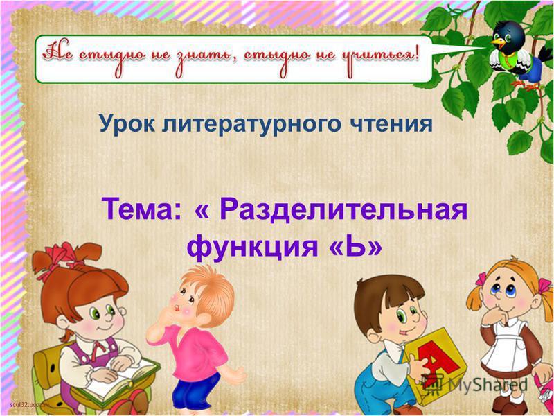 scul32.ucoz.ru Урок литературного чтения Тема: « Разделительная функция «Ь»