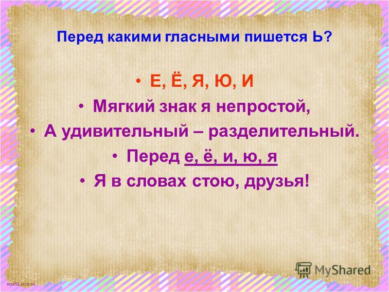 scul32.ucoz.ru Перед какими гласными пишется Ь? Е, Ё, Я, Ю, И Мягкий знак я непростой, А удивительный – разделительный. Перед е, ё, и, ю, я Я в словах стою, друзья!