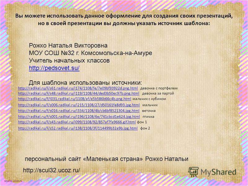 scul32.ucoz.ru Вы можете использовать данное оформление для создания своих презентаций, но в своей презентации вы должны указать источник шаблона: Рожко Наталья Викторовна МОУ СОШ 32 г. Комсомольска-на-Амуре Учитель начальных классов http://pedsovet.