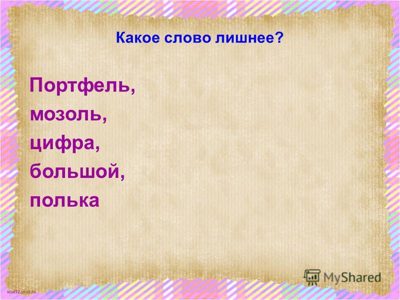 scul32.ucoz.ru Какое слово лишнее? Портфель, мозоль, цифра, большой, полька